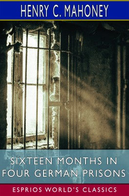 Sixteen Months in Four German Prisons (Esprios Classics)