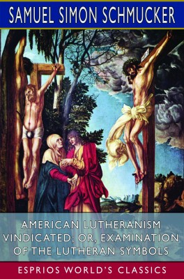 American Lutheranism Vindicated; or, Examination of the Lutheran Symbols (Esprios Classics)