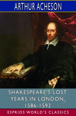 Shakespeare's Lost Years in London, 1586-1592 (Esprios Classics)