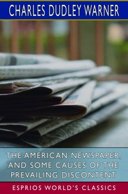 The American Newspaper, and Some Causes of the Prevailing Discontent (Esprios Classics)
