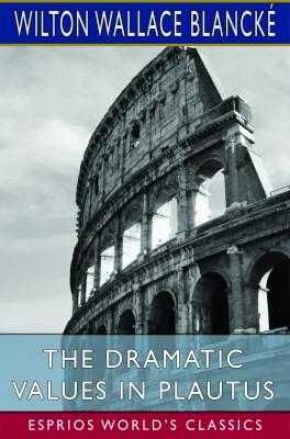 The Dramatic Values in Plautus (Esprios Classics)