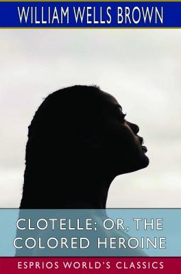 Clotelle; or, The Colored Heroine (Esprios Classics)