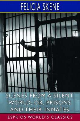 Scenes from a Silent World; or, Prisons and Their Inmates (Esprios Classics)