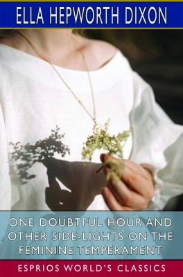 One Doubtful Hour and Other Side-Lights on the Feminine Temperament (Esprios Classics)