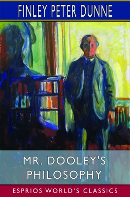 Mr. Dooley's Philosophy (Esprios Classics)