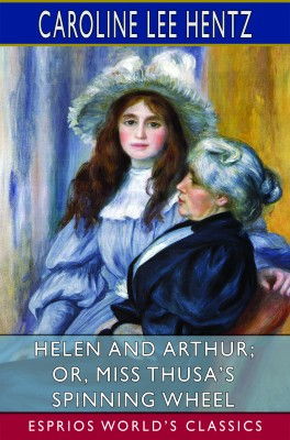 Helen and Arthur; or, Miss Thusa's Spinning Wheel (Esprios Classics)