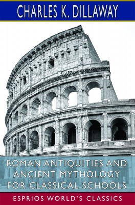 Roman Antiquities and Ancient Mythology for Classical Schools (Esprios Classics)