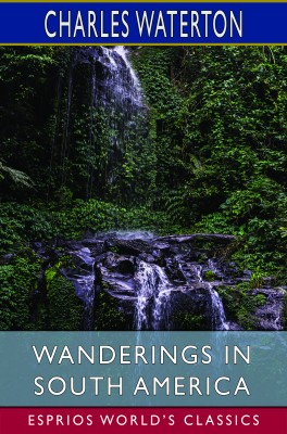 Wanderings in South America (Esprios Classics)