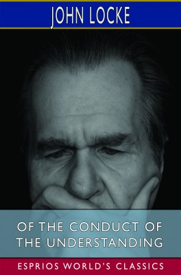 Of the Conduct of the Understanding (Esprios Classics)