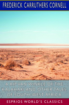 A Rip Van Winkle of the Kalahari and Other Tales of South-West Africa (Esprios Classics)