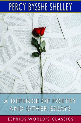 A Defence of Poetry and Other Essays (Esprios Classics)