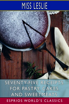 Seventy-Five Receipts for Pastry, Cakes and Sweetmeats (Esprios Classics)