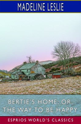 Bertie's Home; or, The Way to be Happy (Esprios Classics)