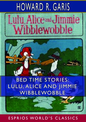Bed Time Stories: Lulu, Alice and Jimmie Wibblewobble (Esprios Classics)