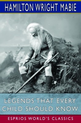 Legends That Every Child Should Know (Esprios Classics)