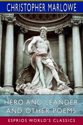 Hero and Leander and Other Poems (Esprios Classics)