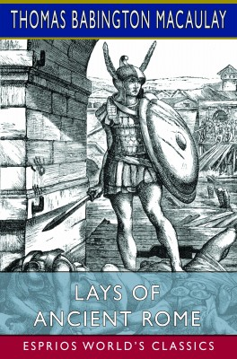 Lays of Ancient Rome (Esprios Classics)