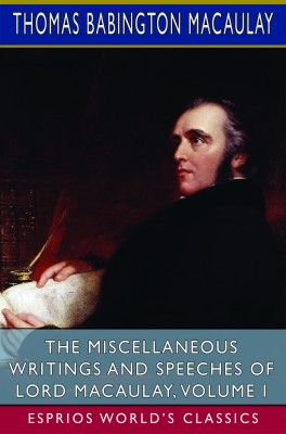 The Miscellaneous Writings and Speeches of Lord Macaulay, Volume I (Esprios Classics)