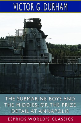 The Submarine Boys and the Middies; or,The Prize Detail at Annapolis (Esprios Classics)