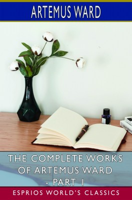 The Complete Works of Artemus Ward - Part 1 (Esprios Classics)