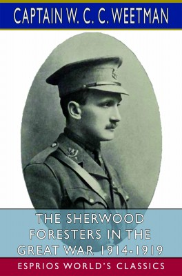 The Sherwood Foresters in the Great War 1914-1919 (Esprios Classics)