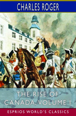 The Rise of Canada, Volume I (Esprios Classics)
