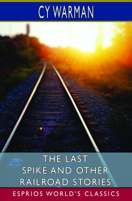 The Last Spike and Other Railroad Stories (Esprios Classics)