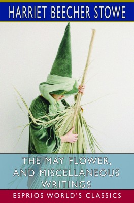 The May Flower, and Miscellaneous Writings (Esprios Classics)