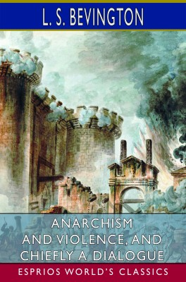 Anarchism and Violence, and Chiefly a Dialogue (Esprios Classics)
