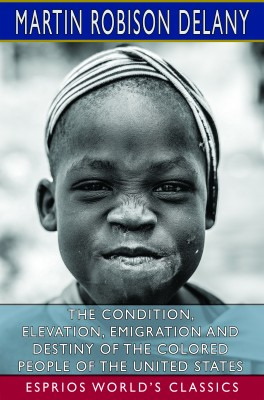 The Condition, Elevation, Emigration and Destiny of the Colored People of the United States