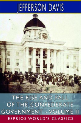 The Rise and Fall of the Confederate Government - Volume II (Esprios Classics)