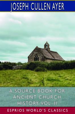 A Source Book for Ancient Church History, Vol. II (Esprios Classics)