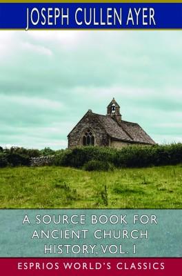 A Source Book for Ancient Church History, Vol. I (Esprios Classics)