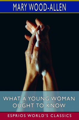 What a Young Woman Ought to Know (Esprios Classics)