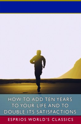 How to Add Ten Years to your Life and to Double Its Satisfactions (Esprios Classics)