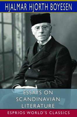 Essays on Scandinavian Literature (Esprios Classics)