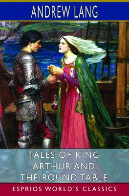 Tales of King Arthur and the Round Table (Esprios Classics)