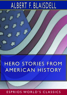 Hero Stories From American History (Esprios Classics)