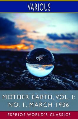 Mother Earth, Vol. I: No. 1, March 1906 (Esprios Classics)