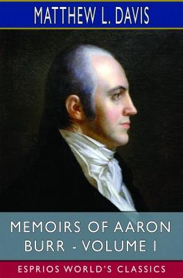 Memoirs of Aaron Burr - Volume I (Esprios Classics)