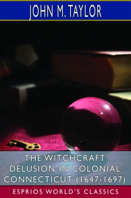 The Witchcraft Delusion in Colonial Connecticut (1647-1697) (Esprios Classics)