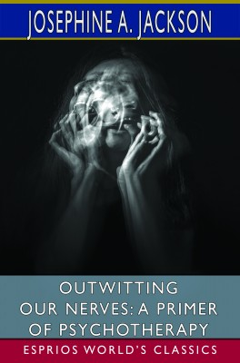 Outwitting Our Nerves: A Primer of Psychotherapy (Esprios Classics)
