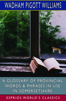 A Glossary of Provincial Words & Phrases in Use in Somersetshire (Esprios Classics)