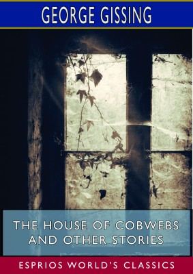 The House of Cobwebs and Other Stories (Esprios Classics)