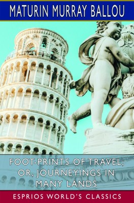 Foot-Prints of Travel; or, Journeyings in Many Lands (Esprios Classics)