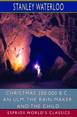 Christmas 200,000 B.C., An Ulm, The Rain-Maker, and The Child (Esprios Classics)
