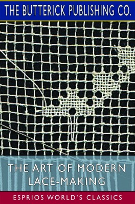 The Art of Modern Lace-Making (Esprios Classics)