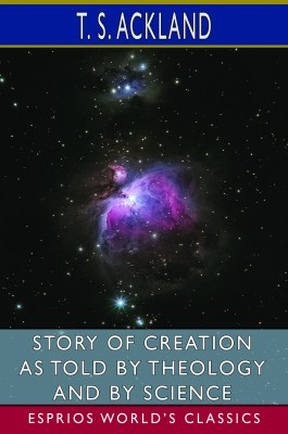 Story of Creation as Told by Theology and By Science (Esprios Classics)