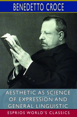 Aesthetic as Science of Expression and General Linguistic (Esprios Classics)
