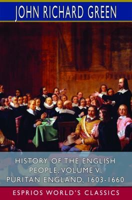 History of the English People, Volume V: Puritan England, 1603-1660 (Esprios Classics)